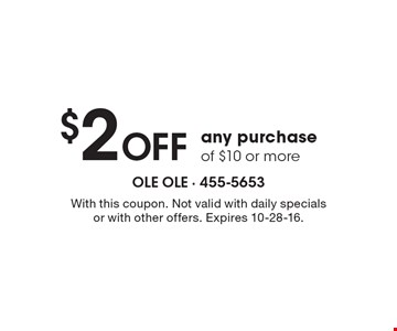 $2 off any purchase of $10 or more. With this coupon. Not valid with daily specials or with other offers. Expires 10-28-16.