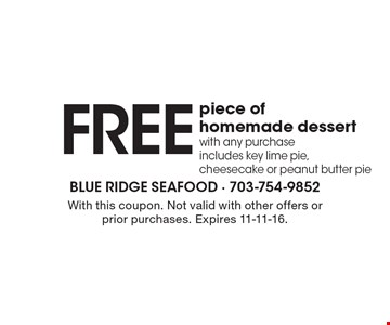 Free piece of homemade dessert with any purchase includes key lime pie, cheesecake or peanut butter pie. With this coupon. Not valid with other offers or prior purchases. Expires 11-11-16.