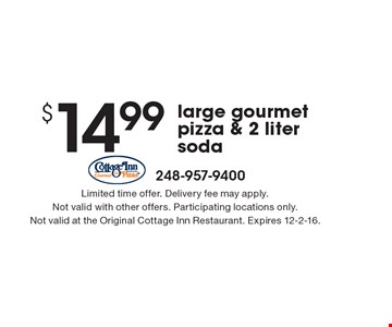 $14.99 large gourmet pizza & 2 liter soda. Limited time offer. Delivery fee may apply. Not valid with other offers. Participating locations only. Not valid at the Original Cottage Inn Restaurant. Expires 12-2-16.