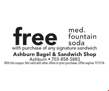 Free med. fountain soda with purchase of any signature sandwich. With this coupon. Not valid with other offers or prior purchases. Offer expires 11/11/16.