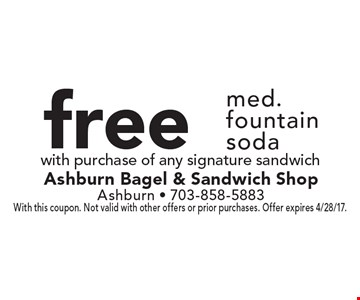 Free med. fountain soda with purchase of any signature sandwich. With this coupon. Not valid with other offers or prior purchases. Offer expires 4/28/17.