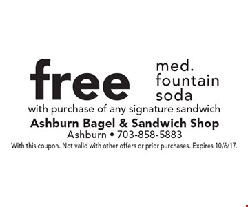 Free med. fountain soda with purchase of any signature sandwich. With this coupon. Not valid with other offers or prior purchases. Expires 10/6/17.
