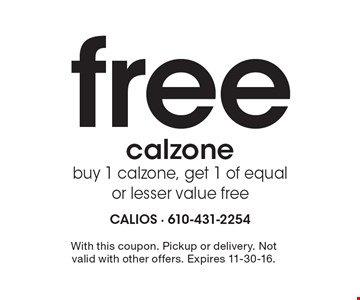 Free calzone. Buy 1 calzone, get 1 of equal or lesser value free. With this coupon. Pickup or delivery. Not valid with other offers. Expires 11-30-16.