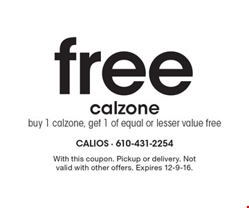Free calzone. Buy 1 calzone, get 1 of equal or lesser value free. With this coupon. Pickup or delivery. Not valid with other offers. Expires 12-9-16.
