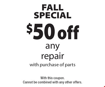 FALL SPECIAL $50 off anyrepair with purchase of partsWith this coupon. Cannot be combined with any other offers. .