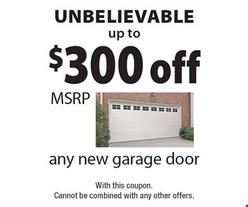 unbelievable up to$300 off any new garage door MSRPWith this coupon. Cannot be combined with any other offers. .