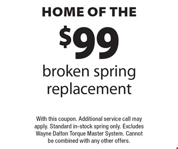 home of the $99 broken spring replacement With this coupon. Additional service call mayapply. Standard in-stock spring only. ExcludesWayne Dalton Torque Master System. Cannotbe combined with any other offers..