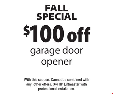 FALL SPECIAL $100 off garage door opener With this coupon. Cannot be combined with anyother offers. 3/4 HP Liftmaster withprofessional installation..