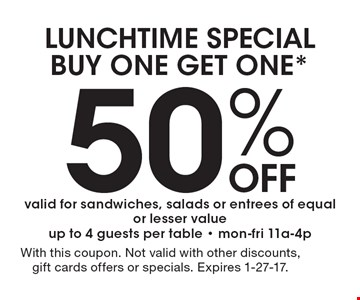 LUNCHTIME SPECIAL. BUY ONE GET ONE 50% OFF*. Valid for sandwiches, salads or entrees of equal or lesser value, up to 4 guests per table - mon-fri 11a-4p. With this coupon. Not valid with other discounts, gift cards offers or specials. Expires 1-27-17.