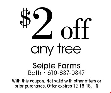 $2 off any tree. With this coupon. Not valid with other offers or prior purchases. Offer expires 12-18-16. N