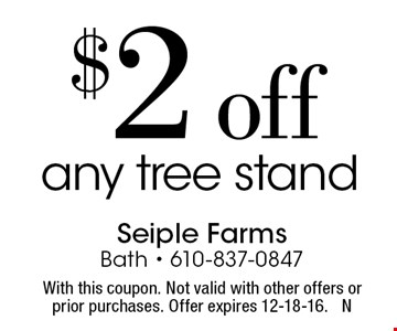 $2 off any tree stand. With this coupon. Not valid with other offers or prior purchases. Offer expires 12-18-16. N