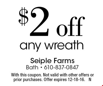 $2 off any wreath. With this coupon. Not valid with other offers or prior purchases. Offer expires 12-18-16. N