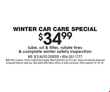 Winter car care special $34.99 lube, oil & filter, rotate tires & complete winter safety inspection. With this coupon. Some restrictions apply. Most vehicles up to 5 qts. Does not include disposal & hazard fees or sale tax. Not valid with other offers or prior services. Offer expires 12-15-16. .