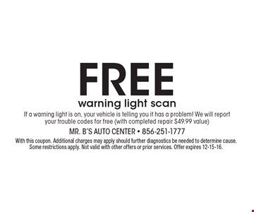 Free warning light scan If a warning light is on, your vehicle is telling you it has a problem! We will report your trouble codes for free (with completed repair $49.99 value). With this coupon. Additional charges may apply should further diagnostics be needed to determine cause. Some restrictions apply. Not valid with other offers or prior services. Offer expires 12-15-16.