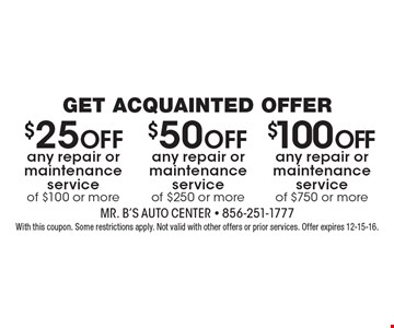 $100 Off any repair or maintenance service of $750 or more OR $50 Off any repair or maintenance service of $250 or more OR $25 Off any repair or maintenance service of $100 or more. With this coupon. Some restrictions apply. Not valid with other offers or prior services. Offer expires 12-15-16.