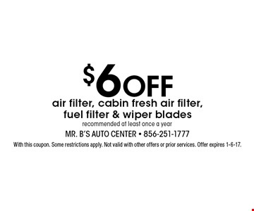 $6 Off air filter, cabin fresh air filter, fuel filter & wiper blades recommended at least once a year. With this coupon. Some restrictions apply. Not valid with other offers or prior services. Offer expires 1-6-17.