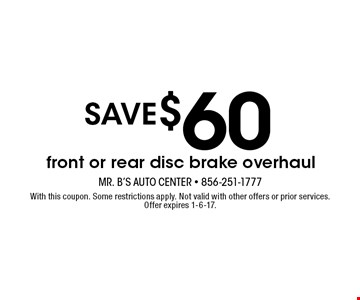 SAVE $60 front or rear disc brake overhaul. With this coupon. Some restrictions apply. Not valid with other offers or prior services. Offer expires 1-6-17.