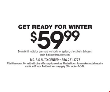 GET READY FOR WINTER $59.99. Drain & fill radiator, pressure test radiator system, check belts & hoses, drain & fill antifreeze system. With this coupon. Not valid with other offers or prior services. Most vehicles. Some makes/models require special antifreeze. Additional fees may apply. Offer expires 1-6-17.