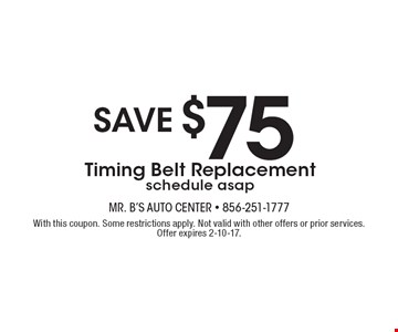 SAVE $75 Timing Belt Replacement-schedule asap. With this coupon. Some restrictions apply. Not valid with other offers or prior services. Offer expires 2-10-17.