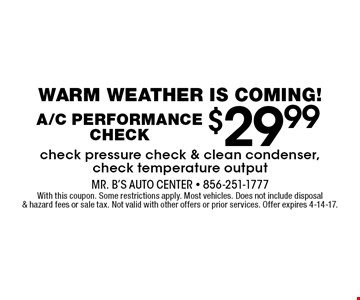 $29.99A/C Performance Check. check pressure check & clean condenser, check temperature output. With this coupon. Some restrictions apply. Most vehicles. Does not include disposal & hazard fees or sale tax. Not valid with other offers or prior services. Offer expires 4-14-17.