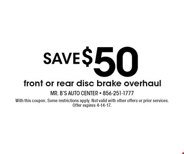 Save $50 front or rear disc brake overhaul. With this coupon. Some restrictions apply. Not valid with other offers or prior services. Offer expires 4-14-17.