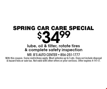 $34.99 lube, oil & filter, rotate tires & complete safety inspection. With this coupon. Some restrictions apply. Most vehicles up to 5 qts. Does not include disposal & hazard fees or sale tax. Not valid with other offers or prior services. Offer expires 4-14-17.