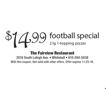 $14.99 football special 2 lg 1-topping pizzas. With this coupon. Not valid with other offers. Offer expires 11-25-16.