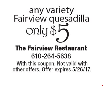 only $5 any variety Fairview quesadilla. With this coupon. Not valid with other offers. Offer expires 5/26/17.