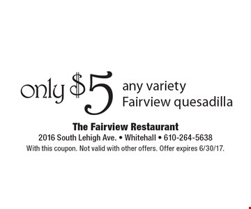 only $5 any variety Fairview quesadilla. With this coupon. Not valid with other offers. Offer expires 6/30/17.