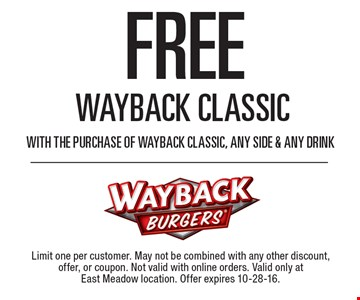 FREE Wayback Classic with the purchase of Wayback Classic, any side & any drink. Limit one per customer. May not be combined with any other discount, offer, or coupon. Not valid with online orders. Valid only at East Meadow location. Offer expires 10-28-16.
