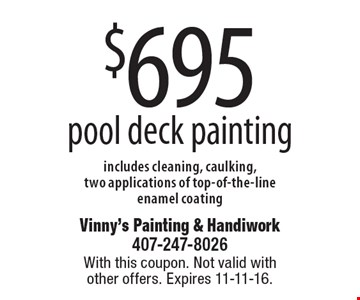 $695 pool deck painting includes cleaning, caulking, two applications of top-of-the-line enamel coating. With this coupon. Not valid with other offers. Expires 11-11-16.