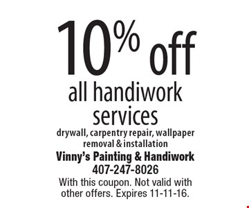 10% off all handiwork services drywall, carpentry repair, wallpaper removal & installation. With this coupon. Not valid with other offers. Expires 11-11-16.