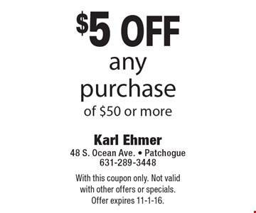 $5 off any purchaseof $50 or more. With this coupon only. Not valid with other offers or specials. Offer expires 11-1-16.
