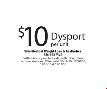 $10 Dysport, per unit. With this coupon. Not valid with other offers or prior services. Offer valid 10/19/16, 10/20/16, 11/16/16 & 11/17/16.