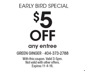 EARLY BIRD SPECIAL $5 Off any entree. With this coupon. Valid 3-5pm. Not valid with other offers. Expires 11-4-16.