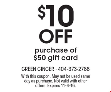 $10 Off purchase of $50 gift card. With this coupon. May not be used same day as purchase. Not valid with other offers. Expires 11-4-16.