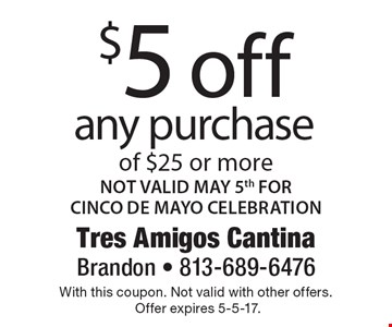 $5 off any purchase of $25 or more. Not Valid May 5th For Cinco De Mayo Celebration. With this coupon. Not valid with other offers.Offer expires 5-5-17.