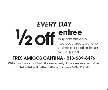 EVERY DAY 1/2 off entree, buy one entree & two beverages, get one entree of equal or lesser value 1/2 off. With this coupon. Cash & dine in only. One coupon per table. Not valid with other offers. Expires 6-9-17. C-B