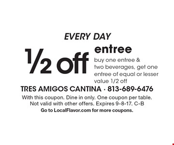 Every Day! 1/2 off entree. Buy one entree & two beverages, get one entree of equal or lesser value 1/2 off. With this coupon. Dine in only. One coupon per table. Not valid with other offers. Expires 9-8-17. C-B. Go to LocalFlavor.com for more coupons.