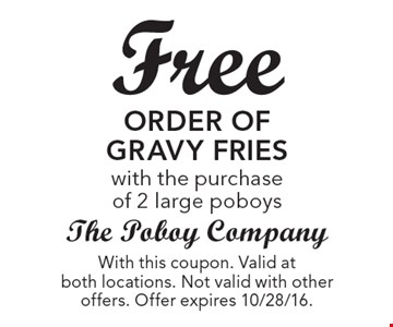 Free order of gravy fries with the purchase of 2 large poboys. With this coupon. Valid at both locations. Not valid with other offers. Offer expires 10/28/16.