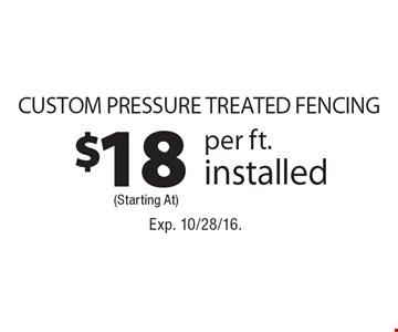 $18 Custom Pressure Treated Fencing per ft. installed. Exp. 10/28/16.