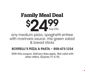 $24.99 Family Meal Deal. Any medium pizza, spaghetti entree with marinara sauce, mix green salad & bread sticks (reg $35). With this coupon. Delivery fees apply. Not valid with other offers. Expires 11-4-16.
