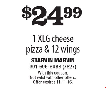 $24.99 1 XLG cheese pizza & 12 wings. With this coupon. Not valid with other offers. Offer expires 11-11-16.