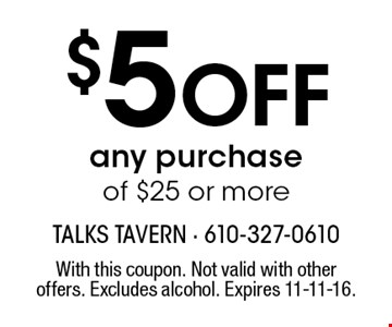 $5 Off any purchase of $25 or more. With this coupon. Not valid with other offers. Excludes alcohol. Expires 11-11-16.