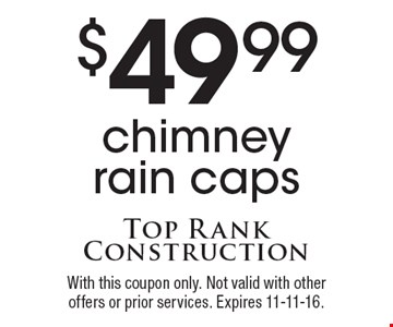 $49.99 chimney rain caps. With this coupon only. Not valid with other offers or prior services. Expires 11-11-16.