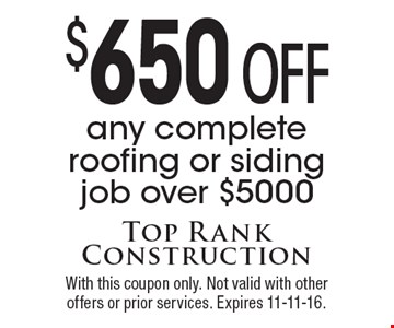$650 off any complete roofing or siding job over $5000. With this coupon only. Not valid with other offers or prior services. Expires 11-11-16.