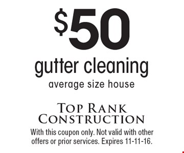 $50 gutter cleaning, average size house. With this coupon only. Not valid with other offers or prior services. Expires 11-11-16.