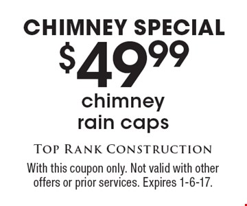 Chimney Special. $49.99 chimney rain caps. With this coupon only. Not valid with other offers or prior services. Expires 1-6-17.