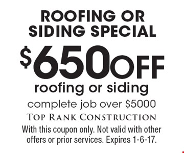 Roofing or Siding Special. $650 off roofing or siding. Complete job over $5000. With this coupon only. Not valid with other offers or prior services. Expires 1-6-17.