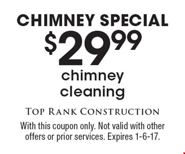 Chimney Special. $29.99 chimney cleaning. With this coupon only. Not valid with other offers or prior services. Expires 1-6-17.